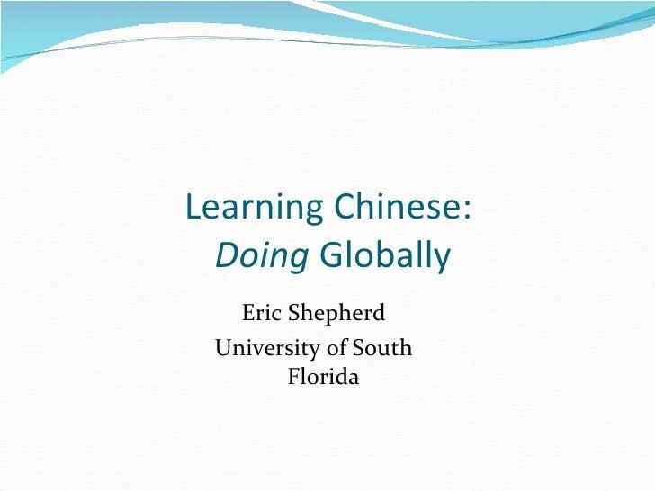 Learning Chinese:  Doing  Globally <ul><li>Eric Shepherd </li></ul><ul><li>University of South Florida </li></ul>
