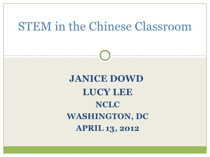 STEM in the Chinese Classroom        JANICE DOWD          LUCY LEE            NCLC        WASHINGTON, DC         APRIL 13,...