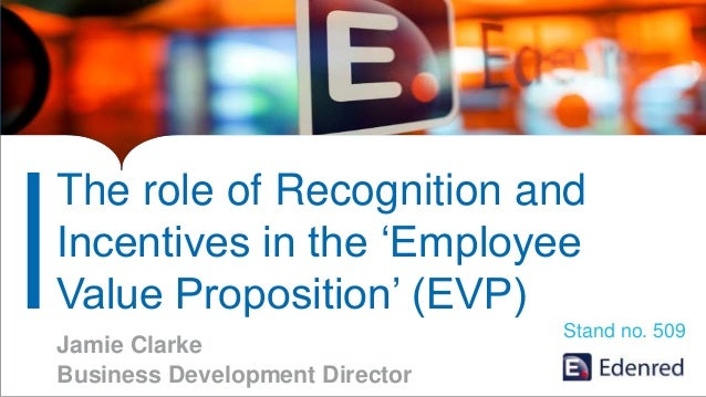 The role of Recognition and Incentives in the 'Employee Value Proposition' (EVP) Jamie Clarke Business Development Directo...