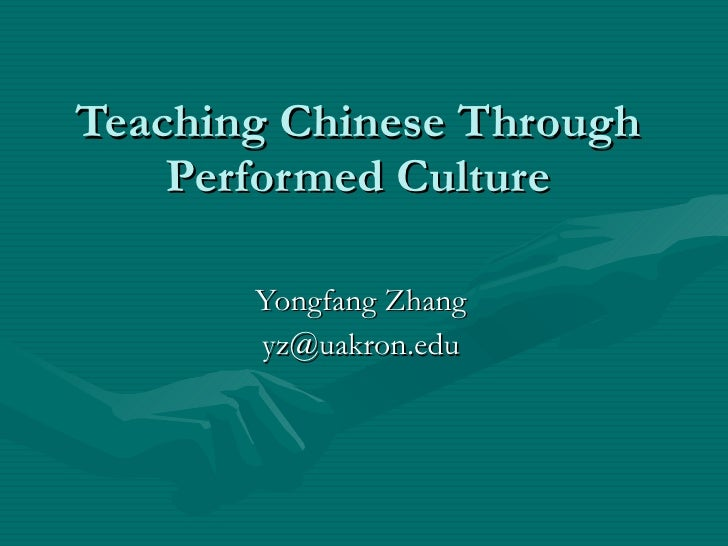 Teaching Chinese Through Performed Culture Yongfang Zhang [email_address]