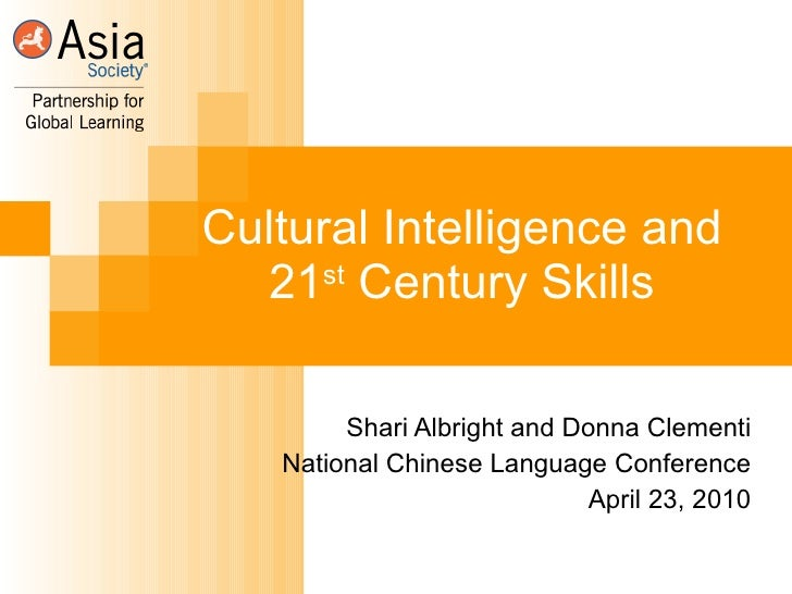 Cultural Intelligence and 21 st  Century Skills Shari Albright and Donna Clementi National Chinese Language Conference Apr...