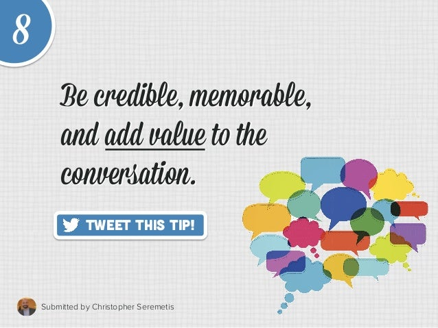 8 Submitted by Christopher Seremetis   Tweet This Tip! Be credible, memorable, and add value to the conversation. Be cre...