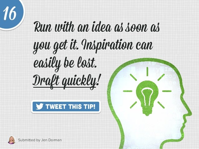 Submitted by Jen Dorman   Tweet This Tip! 16 Draft quickly!   Run with an idea as soon as you get it. Inspiration can ...