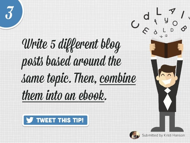 Submitted by Kristi Hanson   Tweet This Tip! 3 Write 5 different blog posts based around the same topic. Then, combine the...