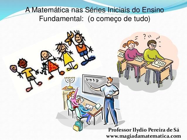 A Matemática nas Séries Iniciais do Ensino  Fundamental: (o começo de tudo)  Professor Ilydio Pereira de Sá  www.magiadama...