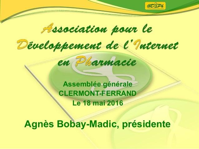 Assemblée générale CLERMONT-FERRAND Le 18 mai 2016 Agnès Bobay-Madic, présidente