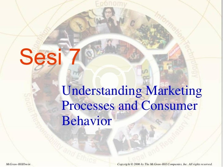 Sesi 7 Understanding Marketing Processes and Consumer Behavior Copyright © 2006 by The McGraw-Hill Companies, Inc. All rig...