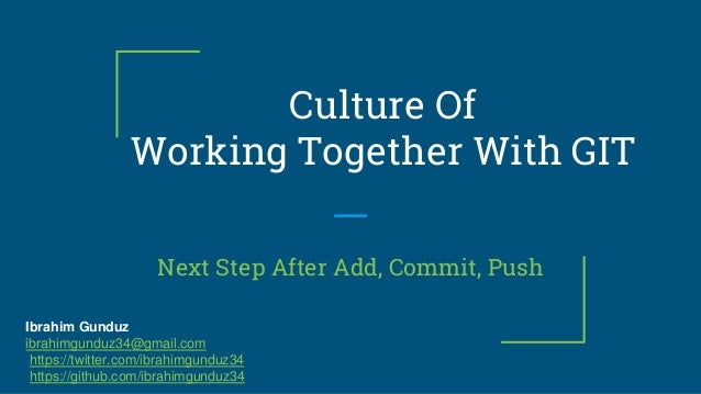 Culture Of Working Together With GIT Next Step After Add, Commit, Push Ibrahim Gunduz ibrahimgunduz34@gmail.com https://tw...