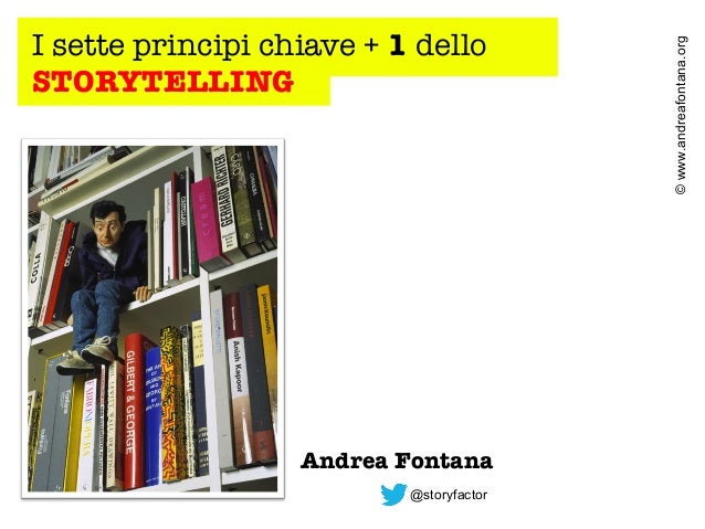 Andrea Fontana @storyfactor  © www.andreafontana.org  I sette principi chiave + 1 dello STORYTELLING