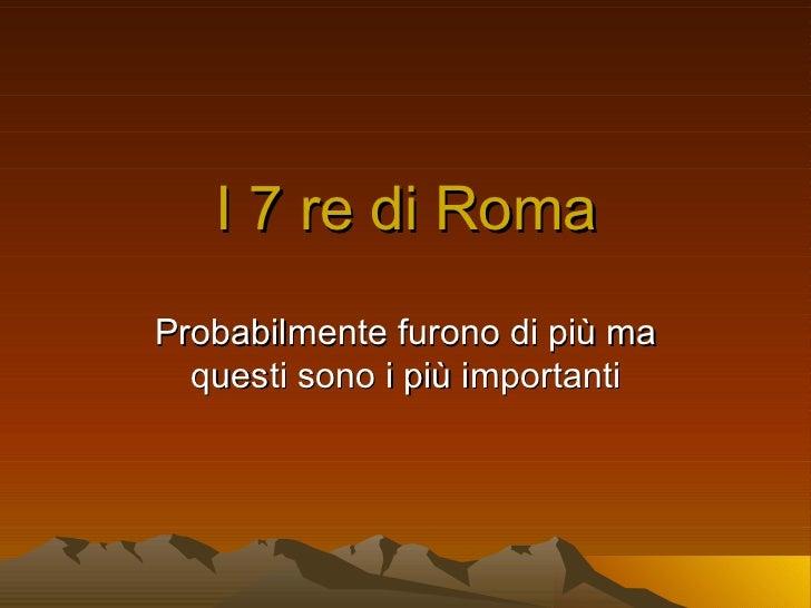 I 7 re di RomaProbabilmente furono di più ma  questi sono i più importanti