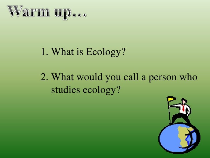 1. What is Ecology?  2. What would you call a person who    studies ecology?