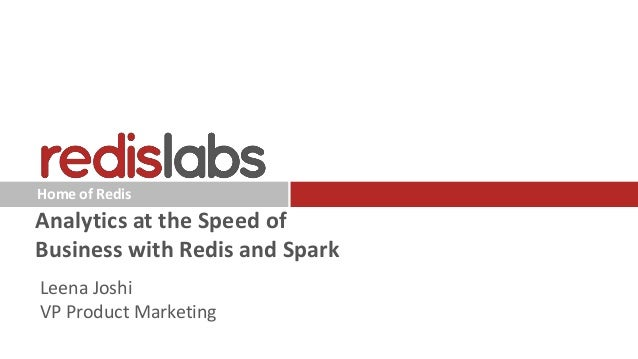 Home of Redis Analytics at the Speed of Business with Redis and Spark Leena Joshi VP Product Marketing