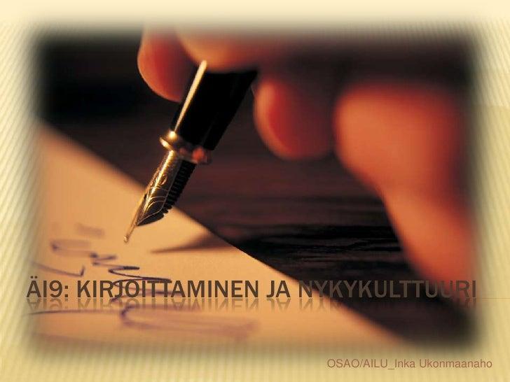 ÄI9: Kirjoittaminen ja nykykulttuuri<br />OSAO/AILU_Inka Ukonmaanaho<br />