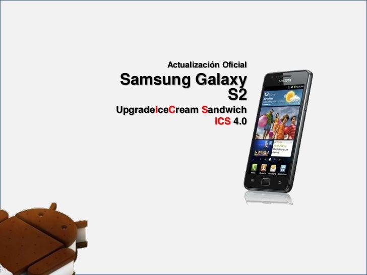 Actualización OficialSamsung Galaxy            S2UpgradeIceCream Sandwich                  ICS 4.0
