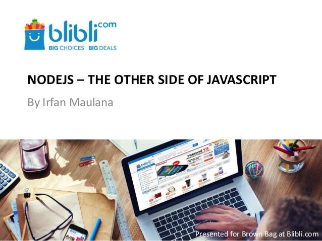 NODEJS – THE OTHER SIDE OF JAVASCRIPT By Irfan Maulana Presented for Brown Bag at Blibli.com