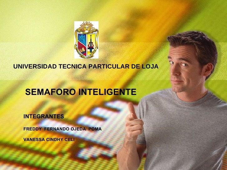 UNIVERSIDAD TECNICA PARTICULAR DE LOJA  SEMAFORO INTELIGENTE  INTEGRANTES FREDDY  FERNANDO OJEDA  POMA  VANESSA CINDHY CELI