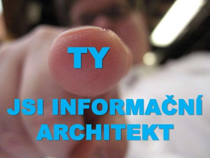 TY<br />JSI INFORMAČNÍ ARCHITEKT<br />