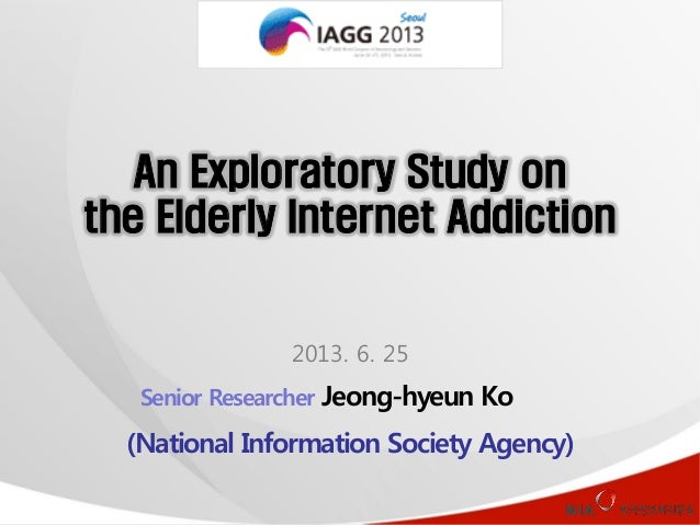 An Exploratory Study on the Elderly Internet Addiction  2013. 6. 25 Senior Researcher Jeong-hyeun Ko  (National Informatio...