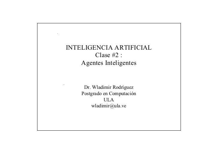 INTELIGENCIA ARTIFICIAL        Clase #2 :    Agentes Inteligentes     Dr. Wladimir Rodríguez    Postgrado en Computación  ...