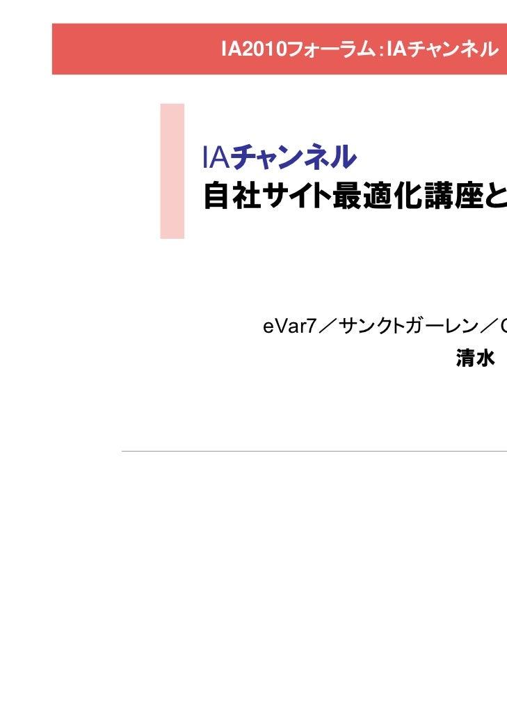 IA2010フォーラム:IAチャンネルIAチャンネル自社サイト最適化講座とは  eVar7/サンクトガーレン/Gilt               清水 誠