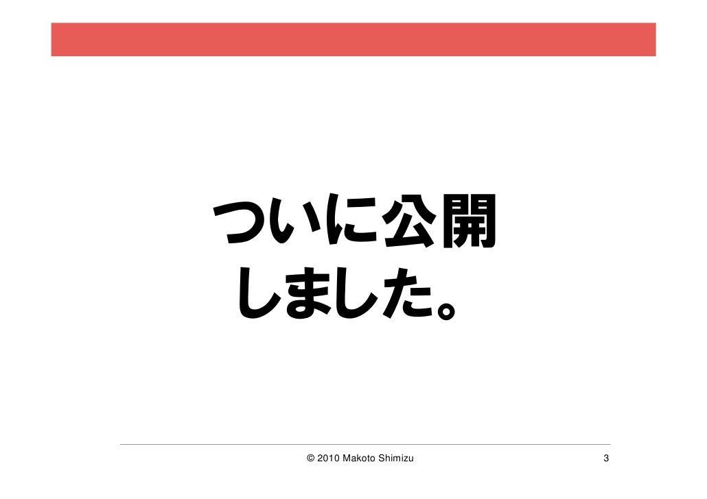 ついに公開しました。 © 2010 Makoto Shimizu   3