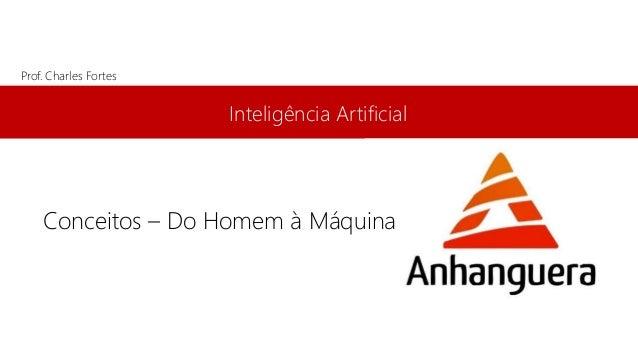 Inteligência Artificial Prof. Charles Fortes Conceitos – Do Homem à Máquina