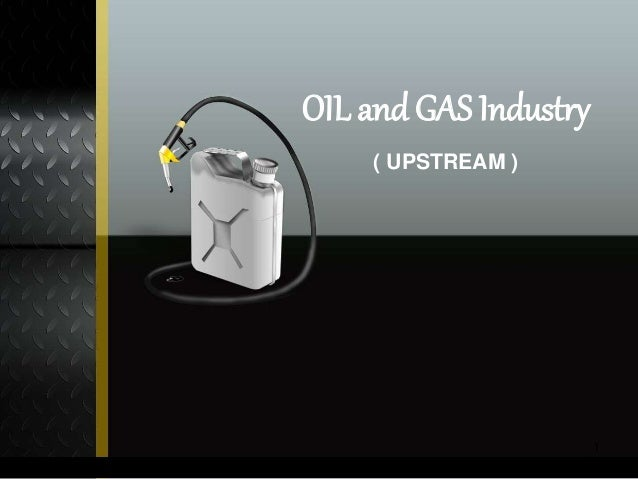 OIL and GAS Industry  ( UPSTREAM )  1