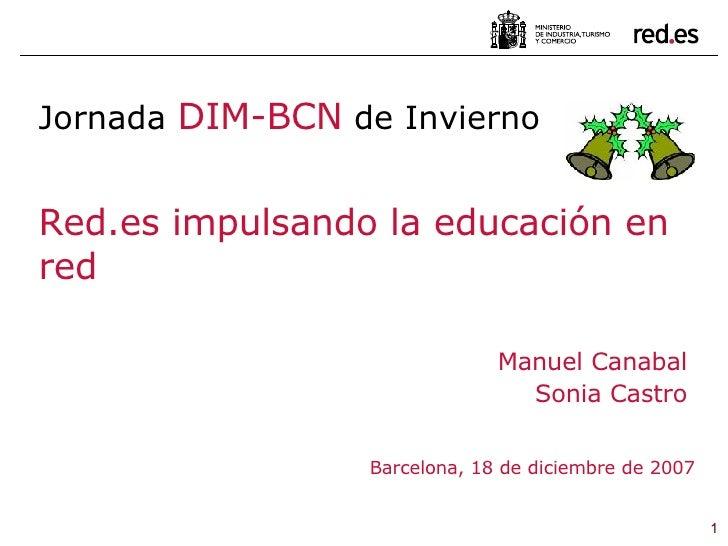 Manuel Canabal Sonia Castro Barcelona, 18 de diciembre de 2007 Jornada  DIM-BCN  de Invierno Red.es impulsando la educació...