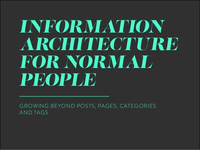 INFORMATION ARCHITECTURE FOR NORMAL PEOPLE GROWING BEYOND POSTS, PAGES, CATEGORIES AND TAGS