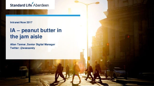 Intranet Now 2017 IA – peanut butter in the jam aisle Allan Tanner, Senior Digital Manager Twitter: @weesandy