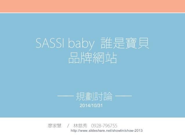 SASSI baby 誰是寶貝  品牌網站  ── 規劃討論 ──  2014/10/31  廖家慧 / 林慈秀 0928-796755  http://www.slideshare.net/showlin/show-2013