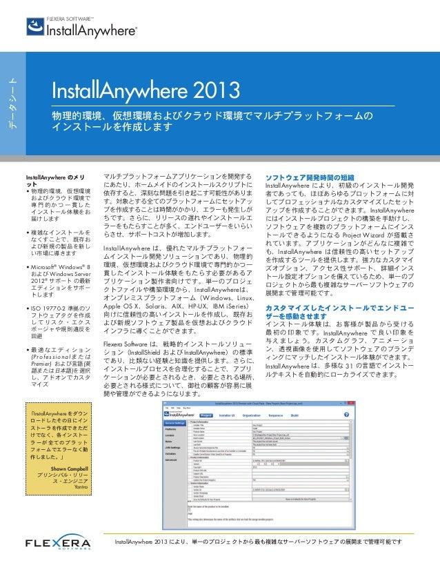 データシート InstallAnywhere 2013 物理的環境、仮想環境およびクラウド環境でマルチプラットフォームの インストールを作成します マルチプラットフォームアプリケーションを開発する にあたり、ホームメイドのインストールスクリプト...