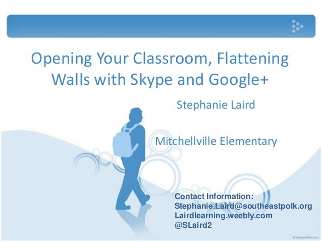 Opening Your Classroom, Flattening Walls with Skype and Google+ Stephanie Laird Mitchellville Elementary Contact Informati...