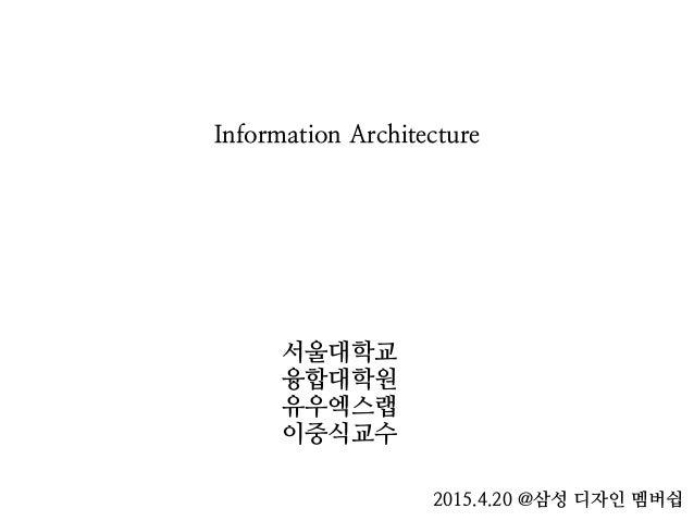 Information Architecture 서울대학교 융합대학원 유우엑스랩 이중식교수 2015.4.20 @삼성 디자인 멤버쉽