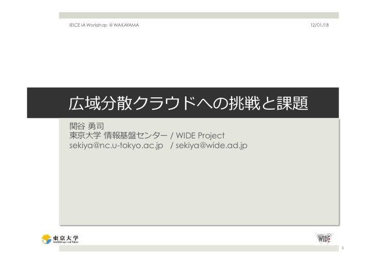 IEICE IA Workshop @ WAKAYAMA                  12/01/18広域分散クラウドへの挑戦と課題関⾕谷 勇司東京⼤大学 情報基盤センター / WIDE Projectsekiya@nc.u-toky...
