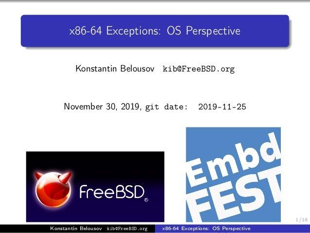 1/18 x86-64 Exceptions: OS Perspective Konstantin Belousov kib@FreeBSD.org November 30, 2019, git date: 2019-11-25 (b) lab...