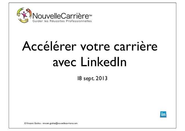 ©Vincent Giolito - vincent.giolito@nouvellecarriere.com Accélérer votre carrière avec LinkedIn I8 sept. 2013