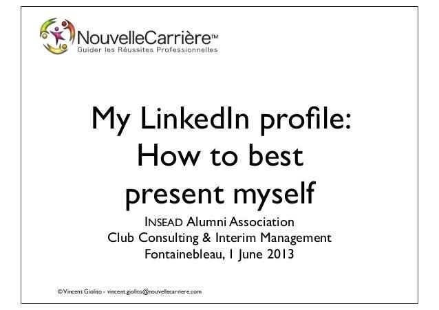 ©Vincent Giolito - vincent.giolito@nouvellecarriere.comMy LinkedIn profile:How to bestpresent myselfINSEAD Alumni Associati...