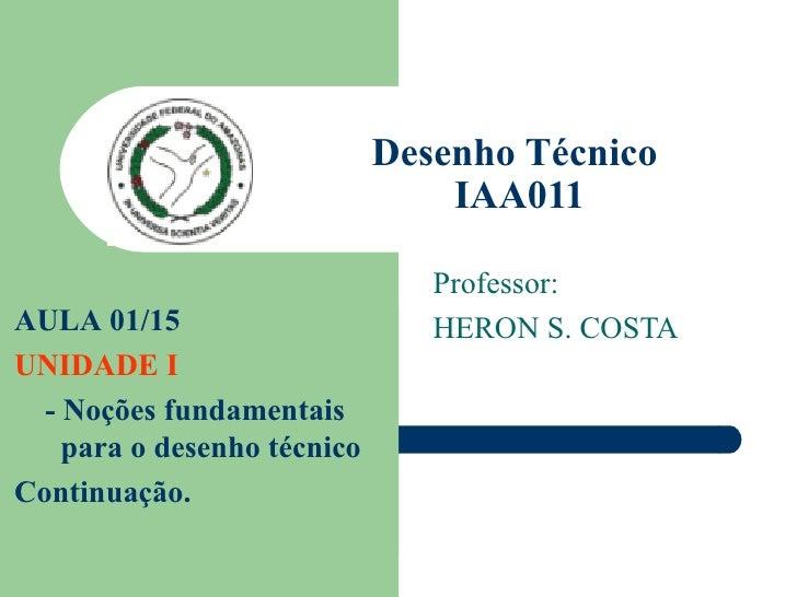 Desenho Técnico  IAA011 Professor: HERON S. COSTA AULA 01/15  UNIDADE I - Noções fundamentais para o desenho técnico Conti...