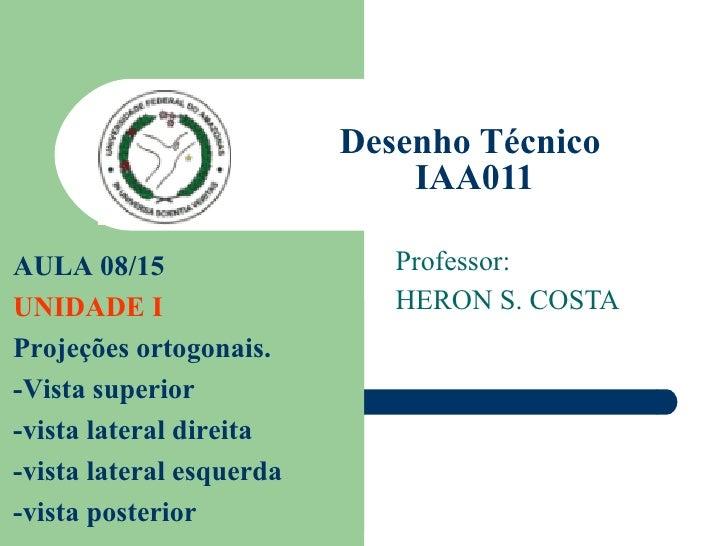 Desenho Técnico  IAA011 Professor: HERON S. COSTA AULA 08/15  UNIDADE I Projeções ortogonais. -Vista superior -vista later...