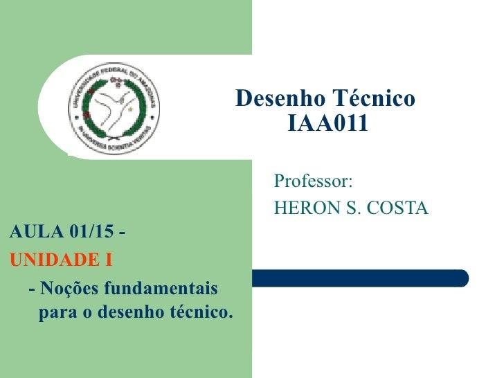 Desenho Técnico  IAA011 Professor: HERON S. COSTA AULA 01/15 -  UNIDADE I - Noções fundamentais para o desenho técnico.