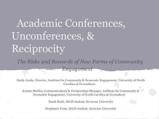 Academic Conferences, Unconferences, & Reciprocity The Risks and Rewards of New Forms of Community Engagement Emily Janke,...