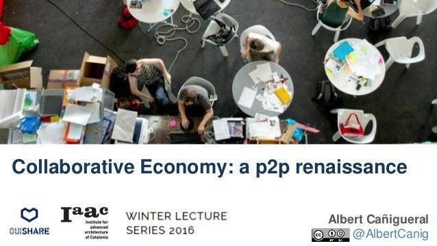 Albert Cañigueral @AlbertCanig Collaborative Economy: a p2p renaissance