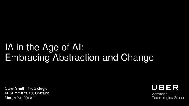 IA in the Age of AI: Embracing Abstraction and Change Carol Smith @carologic IA Summit 2018, Chicago March 23, 2018 Advanc...
