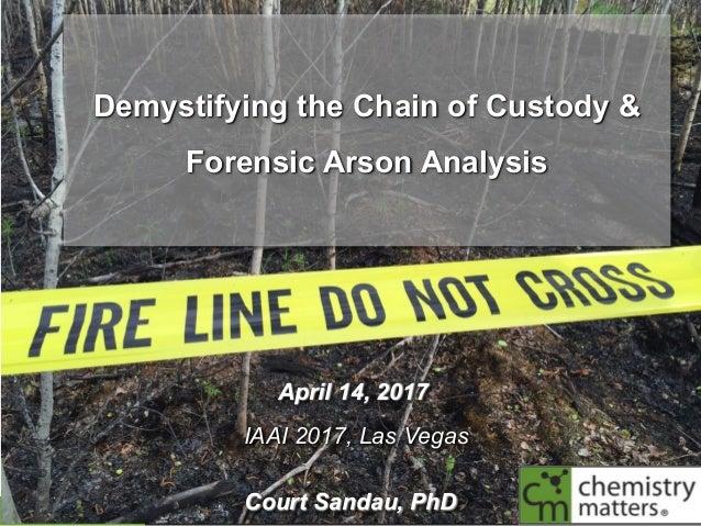 ©2016 ChemistryMattersInc. Demystifying the Chain of Custody & Forensic Arson Analysis April 14, 2017 IAAI 2017, Las V...