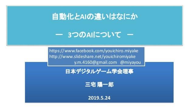 自動化とAIの違いはなにか ー 3つのAIについて - 日本デジタルゲーム学会理事 三宅 陽一郎 2019.5.24 https://www.facebook.com/youichiro.miyake http://www.slideshare...