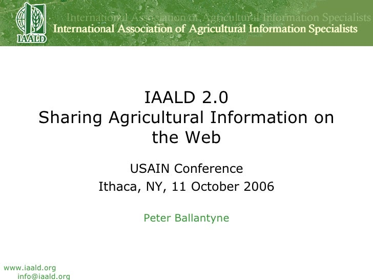 IAALD 2.0 Sharing Agricultural Information on the Web USAIN Conference Ithaca, NY, 11 October 2006 Peter Ballantyne