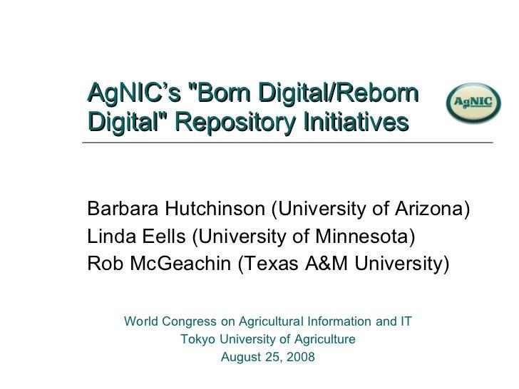 "AgNIC's ""Born Digital/Reborn Digital"" Repository Initiatives Barbara Hutchinson (University of Arizona) Linda Ee..."