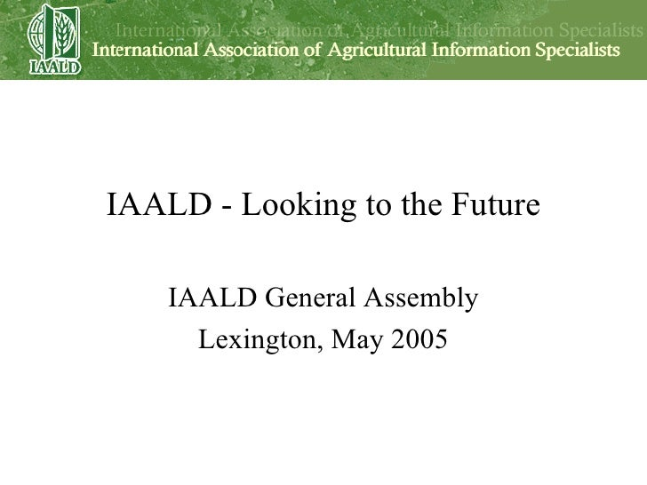 IAALD - Looking to the Future IAALD General Assembly Lexington, May 2005