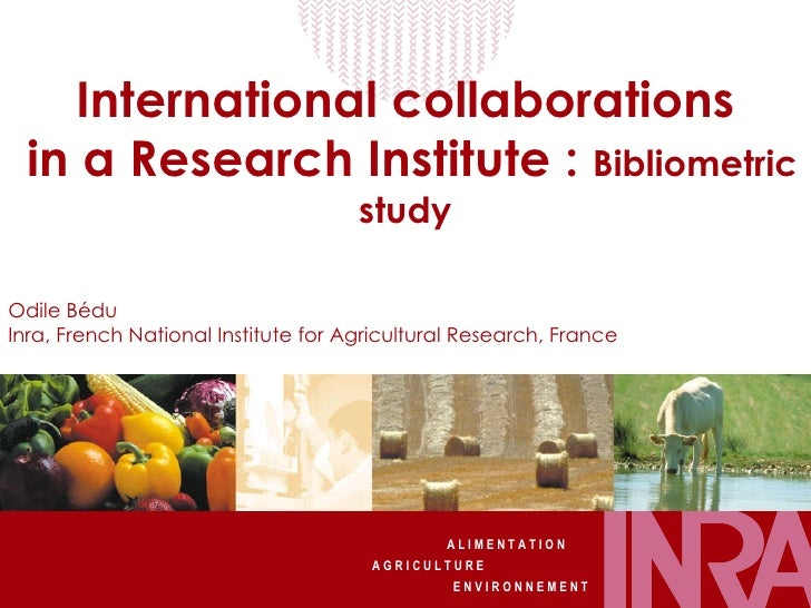 International collaborations  in a Research Institute:  Bibliometric study Odile Bédu Inra, French National Institute for...